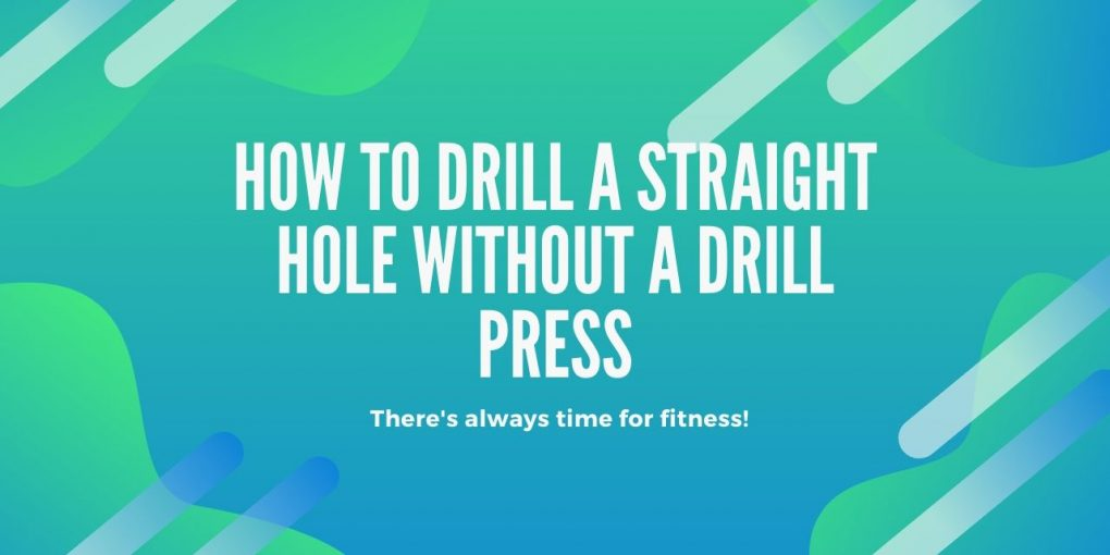 how to drill a straight hole without a drill press